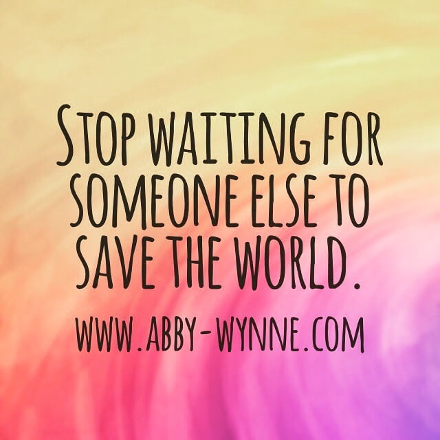Stop waiting for someone else to save the world.