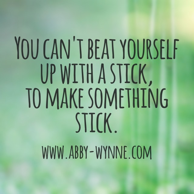 You can't beat yourself up with a stick to make something stick.