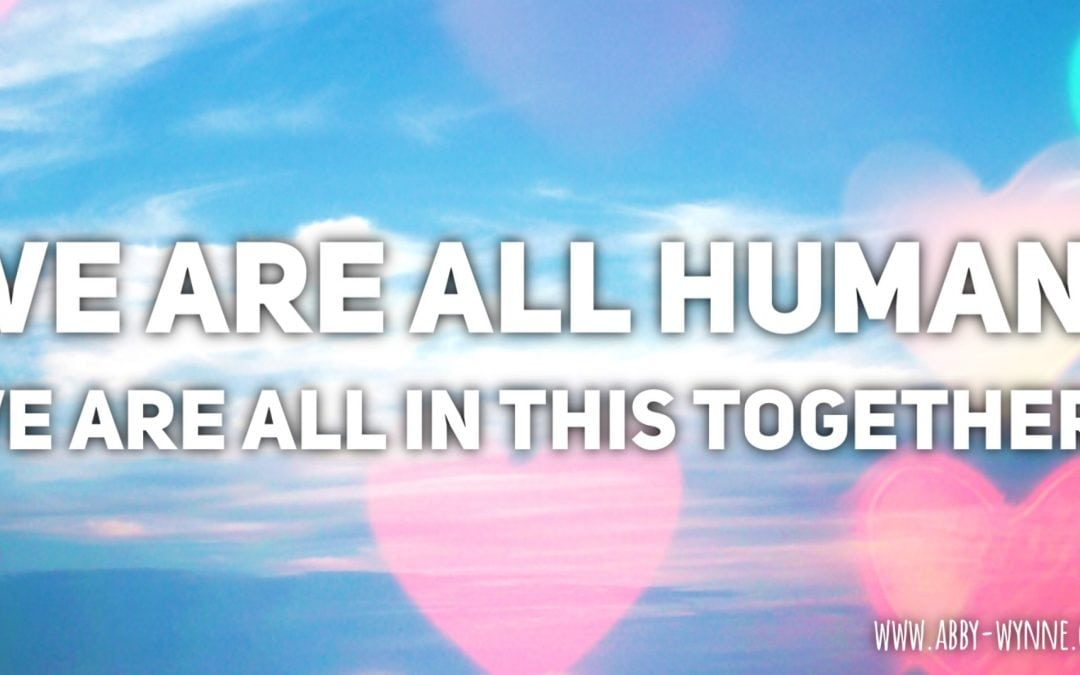We are all human, we are all in this together.